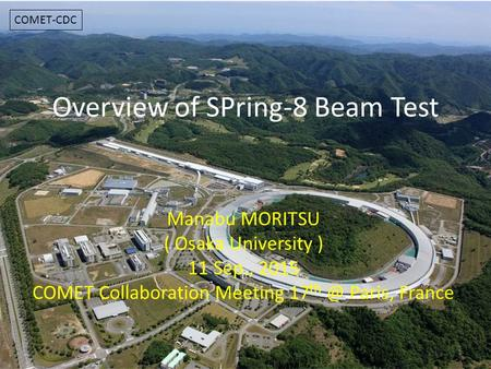 Overview of SPring-8 Beam Test Manabu MORITSU ( Osaka University ) 11 Sep., 2015 COMET Collaboration Meeting 17 Paris, France 1 COMET-CDC.