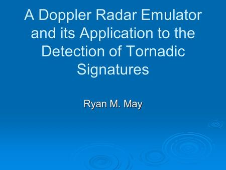 A Doppler Radar Emulator and its Application to the Detection of Tornadic Signatures Ryan M. May.