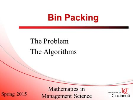 Spring 2015 Mathematics in Management Science Bin Packing The Problem The Algorithms.