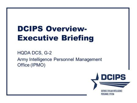 DCIPS Overview- Executive Briefing HQDA DCS, G-2 Army Intelligence Personnel Management Office (IPMO)
