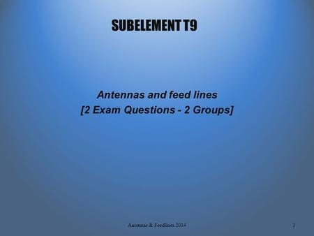 SUBELEMENT T9 Antennas and feed lines [2 Exam Questions - 2 Groups] 1Antennas & Feedlines 2014.