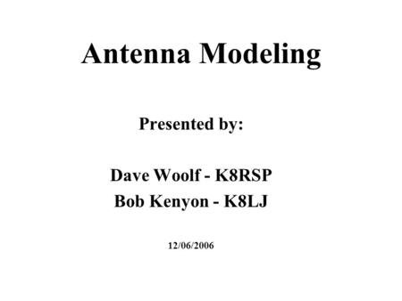 Antenna Modeling Presented by: Dave Woolf - K8RSP Bob Kenyon - K8LJ 12/06/2006.