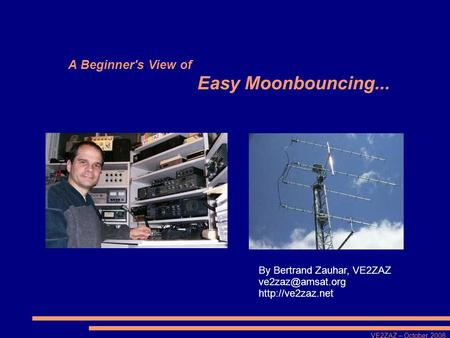 VE2ZAZ – October 2008 A Beginner's View of Easy Moonbouncing... By Bertrand Zauhar, VE2ZAZ