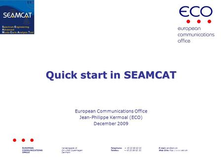 Quick start in SEAMCAT European Communications Office Jean-Philippe Kermoal (ECO) December 2009 EUROPEAN COMMUNICATIONS OFFICE Nansensgade 19 DK-1366 Copenhagen.