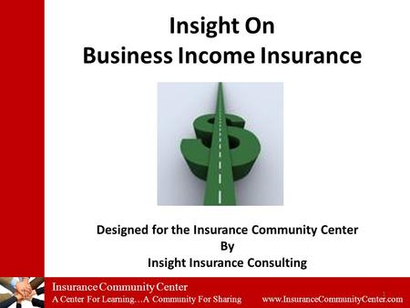Insurance Community Center A Center For Learning…A Community For Sharing www.InsuranceCommunityCenter.com Insight On Business Income Insurance 1 Designed.