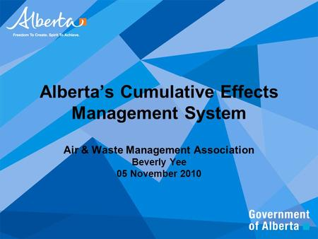 Alberta's Cumulative Effects Management System Air & Waste Management Association Beverly Yee 05 November 2010.