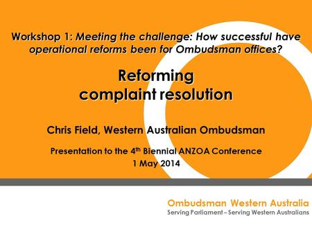 Ombudsman Western Australia Serving Parliament – Serving Western Australians Chris Field, Western Australian Ombudsman Presentation to the 4 th Biennial.