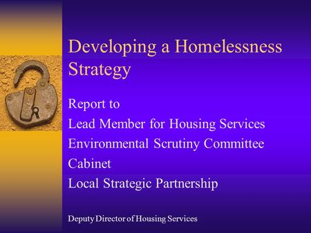 Developing a Homelessness Strategy Report to Lead Member for Housing Services Environmental Scrutiny Committee Cabinet Local Strategic Partnership Deputy.