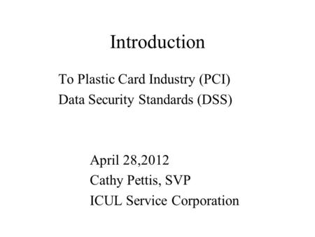 Introduction To Plastic Card Industry (PCI) Data Security Standards (DSS) April 28,2012 Cathy Pettis, SVP ICUL Service Corporation.