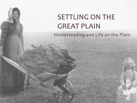 Homesteading and Life on the Plain SETTLING ON THE GREAT PLAIN.