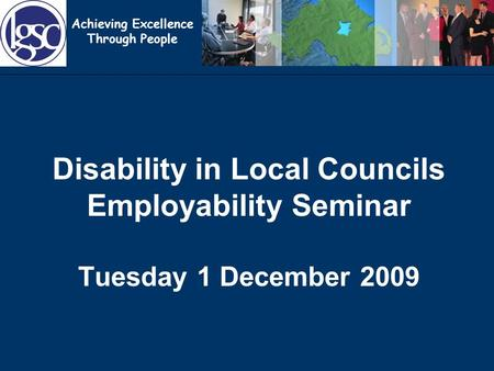 Achieving Excellence Through People Disability in Local Councils Employability Seminar Tuesday 1 December 2009.