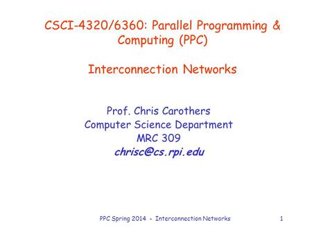 PPC Spring 2014 - Interconnection Networks1 CSCI-4320/6360: Parallel Programming & Computing (PPC) Interconnection Networks Prof. Chris Carothers Computer.