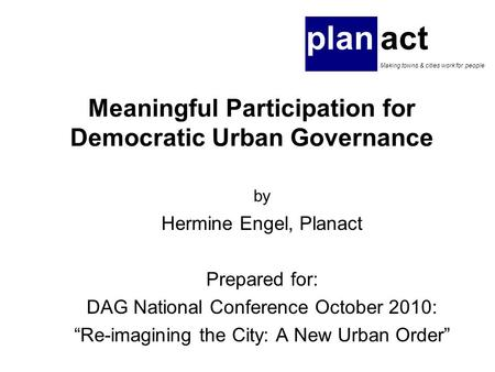 "Meaningful Participation for Democratic Urban Governance by Hermine Engel, Planact Prepared for: DAG National Conference October 2010: ""Re-imagining the."