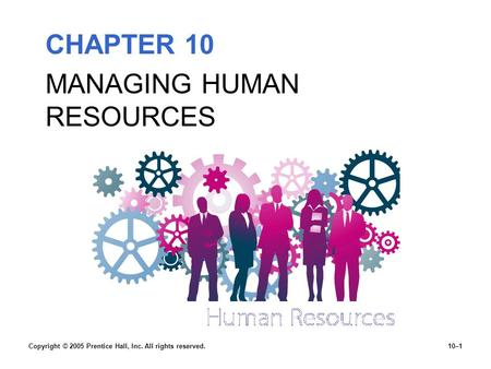 CHAPTER 10 MANAGING HUMAN RESOURCES Copyright © 2005 Prentice Hall, Inc. All rights reserved.10–1.