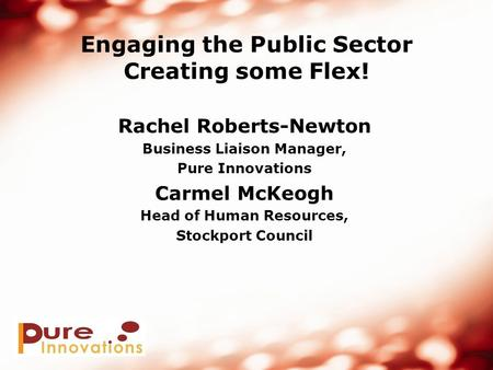Engaging the Public Sector Creating some Flex! Rachel Roberts-Newton Business Liaison Manager, Pure Innovations Carmel McKeogh Head of Human Resources,