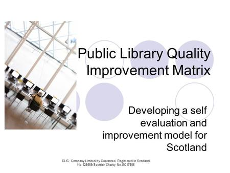 SLIC: Company Limited by Guarantee/ Registered in Scotland No.129889/Scottish Charity No.SC17886 Public Library Quality Improvement Matrix Developing a.