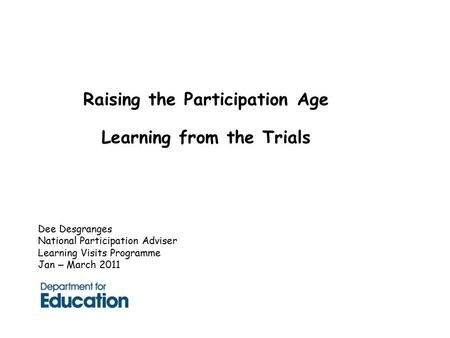 Raising the Participation Age Learning from the Trials Dee Desgranges National Participation Adviser Learning Visits Programme Jan – March 2011.