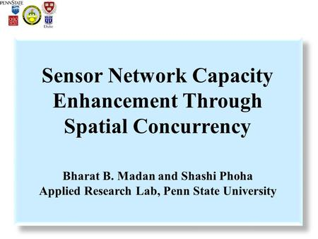 Sensor Network Capacity Enhancement Through Spatial Concurrency Bharat B. Madan and Shashi Phoha Applied Research Lab, Penn State University.