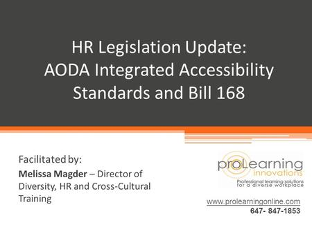 HR Legislation Update: AODA Integrated Accessibility Standards and Bill 168 www.prolearningonline.com 647- 847-1853 Facilitated by: Melissa Magder – Director.