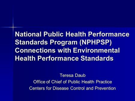 National Public Health Performance Standards Program (NPHPSP) Connections with Environmental Health Performance Standards Teresa Daub Office of Chief of.