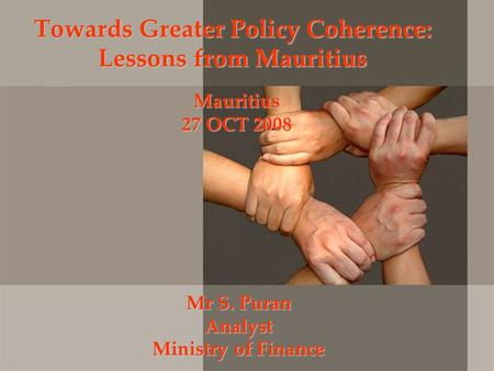 Towards Greater Policy Coherence: Lessons from Mauritius Mr S. Puran Analyst Ministry of Finance Mauritius 27 OCT 2008.
