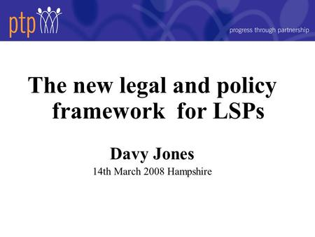 The new legal and policy framework for LSPs Davy Jones 14th March 2008 Hampshire.