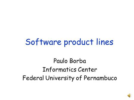 Software product lines Paulo Borba Informatics Center Federal University of Pernambuco.