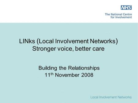 LINks ( Local Involvement Networks ) Stronger voice, better care Building the Relationships 11 th November 2008.