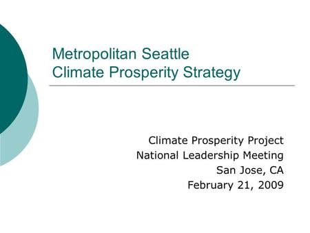 Metropolitan Seattle Climate Prosperity Strategy Climate Prosperity Project National Leadership Meeting San Jose, CA February 21, 2009.