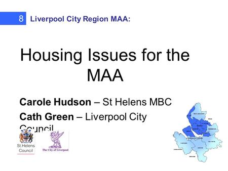 Housing Issues for the MAA Carole Hudson – St Helens MBC Cath Green – Liverpool City Council 8 Liverpool City Region MAA: