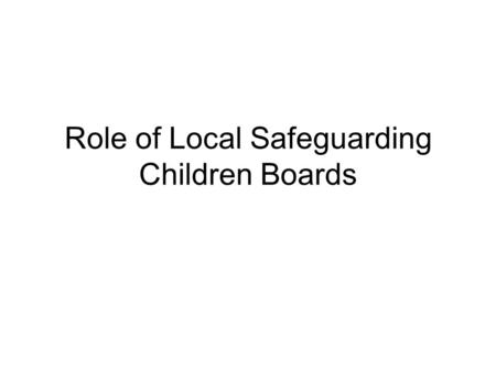 Role of Local Safeguarding Children Boards. DCSF Review of progress Issues Not all LSCBs taking a more pro-active, preventive role Most chaired by DCS.