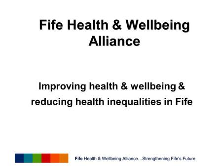 Improving health & wellbeing & reducing health inequalities in Fife Fife Health & Wellbeing Alliance.
