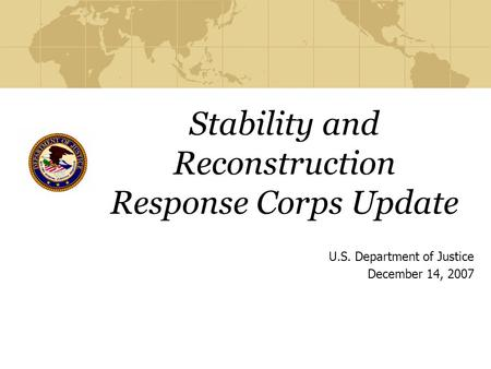 Stability and Reconstruction Response Corps Update U.S. Department of Justice December 14, 2007.