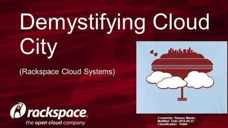 Created by: Thomas Weeks Modified Date: 2014-09-23 Classification: Public Demystifying Cloud City (Rackspace Cloud Systems)