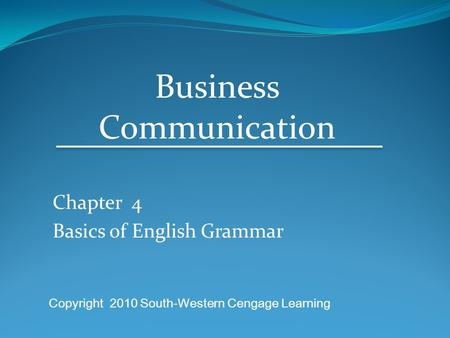 Chapter 4 Basics of English Grammar Business Communication Copyright 2010 South-Western Cengage Learning.