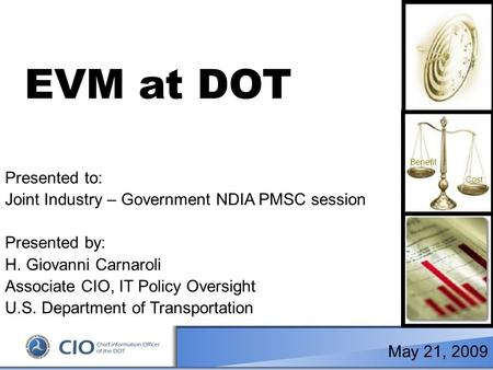 1 Cost Benefit EVM at DOT Presented to: Joint Industry – Government NDIA PMSC session Presented by: H. Giovanni Carnaroli Associate CIO, IT Policy Oversight.