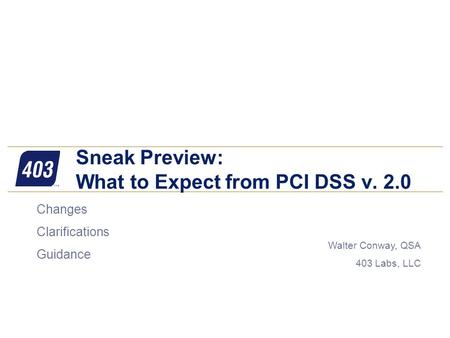 Walter Conway, QSA 403 Labs, LLC Sneak Preview: What to Expect from PCI DSS v. 2.0  Changes  Clarifications  Guidance.