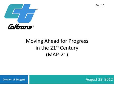 Division of Budgets August 22, 2012 Tab 15 Moving Ahead for Progress in the 21 st Century (MAP-21)