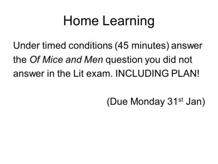Home Learning Under timed conditions (45 minutes) answer the Of Mice and Men question you did not answer in the Lit exam. INCLUDING PLAN! (Due Monday 31.