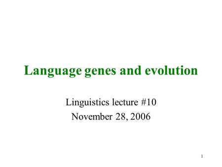 1 Language genes and evolution Linguistics lecture #10 November 28, 2006.