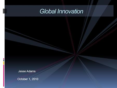 Jesse Adams October 1, 2010 Global Innovation. The world has never been smaller, and cutting edge trends are becoming global trends at a faster & faster.