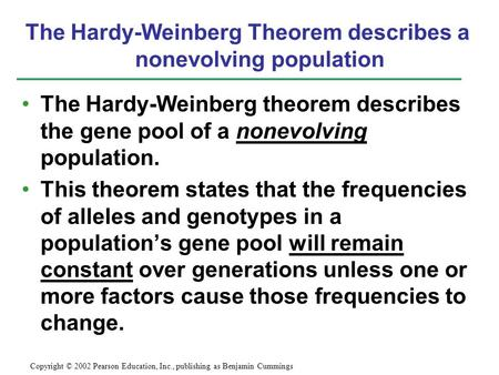 The Hardy-Weinberg theorem describes the gene pool of a nonevolving population. This theorem states that the frequencies of alleles and genotypes in a.