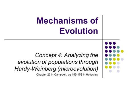Mechanisms of Evolution Concept 4: Analyzing the evolution of populations through Hardy-Weinberg (microevolution) Chapter 23 in Campbell, pg 155-158 in.