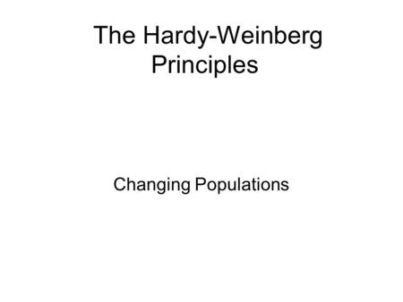 The Hardy-Weinberg Principles Changing Populations.