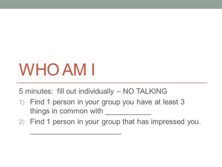 WHO AM I 5 minutes: fill out individually – NO TALKING 1) Find 1 person in your group you have at least 3 things in common with ___________ 2) Find 1 person.