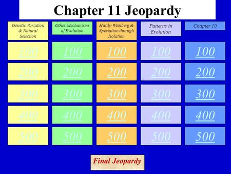 Chapter 11 Jeopardy 100 200 300 400 500 100 200 300 400 500 100 200 300 400 500 100 200 300 400 500 100 200 300 400 500 Genetic Variation & Natural Selection.