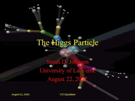August 22, 2002UCI Quarknet The Higgs Particle Sarah D. Johnson University of La Verne August 22, 2002.