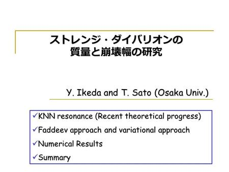 Y. Ikeda and T. Sato (Osaka Univ.) ストレンジ・ダイバリオンの 質量と崩壊幅の研究 KNN resonance (Recent theoretical progress) KNN resonance (Recent theoretical progress) Faddeev.