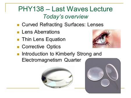PHY138 – Last Waves Lecture Today's overview Curved Refracting Surfaces: Lenses Lens Aberrations Thin Lens Equation Corrective Optics Introduction to Kimberly.