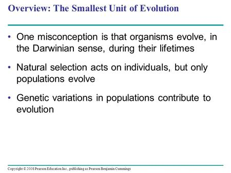 Copyright © 2008 Pearson Education Inc., publishing as Pearson Benjamin Cummings Overview: The Smallest Unit of Evolution One misconception is that organisms.